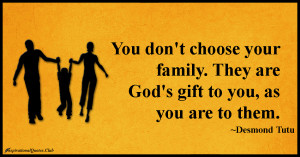 You don't choose your family. They are God's gift to you, as you ...