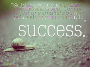 Start Small. Every Goal Can Be Broken Down Into Small Steps