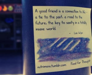 good friend is a connection to life, a tie to the past, a road to ...