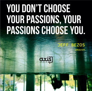 ... choose your passions, your passions choose you. - Jeff Bezos, Amazon