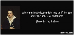 ... love to lift her soul above this sphere of earthliness. - Percy Bysshe