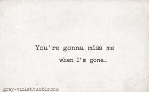 You're gonna miss me...