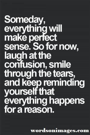 Everything happens for a reason and will make perfect sense. Quote