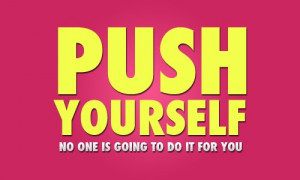 Motivational Quote: Push Yourself No One Is Going To Do It For You