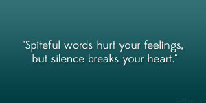 ... Spiteful words hurt your feelings, but silence breaks your heart