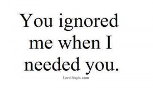 You ignored me when I needed you love quotes quotes quote sad quotes ...