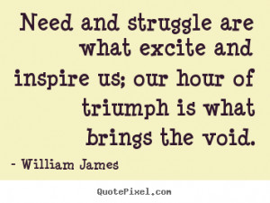 William James picture quotes - Need and struggle are what excite and ...