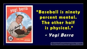 """Baseball is ninety percent mental. The other half is physical."""""""