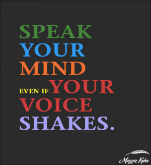 Speak your mind, even if your voice shakes. ~ Maggie Kuhn Source: http ...