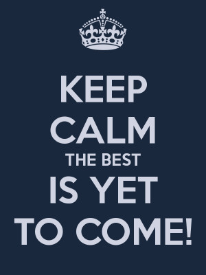 KEEP CALM THE BEST IS YET TO COME!
