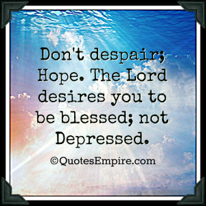 Don't despair; Hope. The Lord desires you to be blessed; not Depressed ...