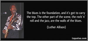 The blues is the foundation, and it's got to carry the top. The other ...