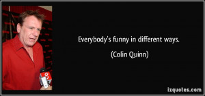 Everybody's funny in different ways. - Colin Quinn