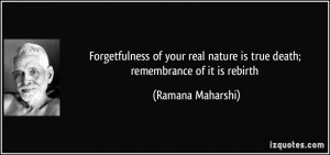 ... nature is true death; remembrance of it is rebirth - Ramana Maharshi