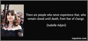 ... who remain closed until death, from fear of change. - Isabelle Adjani