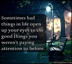 Sometimes bad things in life open up your eyes to the good things you ...
