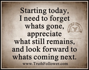 need to forget whats gone , appreciate what still remains