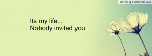 Its my life...Nobody invited you Profile Facebook Covers
