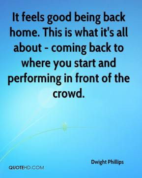 Dwight Phillips - It feels good being back home. This is what it's all ...