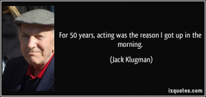 Famous Acting Quotes For 50 years, acting was the