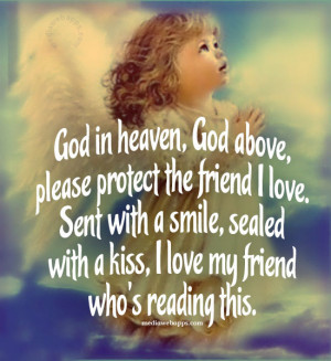 God in heaven, God above, please protect the friend I love. Sent with ...