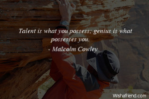 talent-Talent is what you possess; genius is what possesses you.