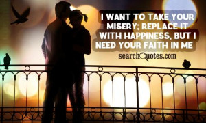 want to take your misery; replace it with happiness, but I need your ...