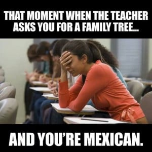 ... moment when the teacher asks you for a family tree and you're mexican