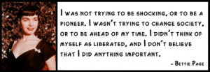 Bettie Page - I was not trying to be shocking, or to be a pioneer.