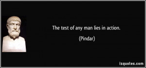 The test of any man lies in action. - Pindar