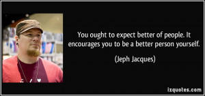 to expect better of people. It encourages you to be a better person ...