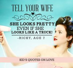 ... pretty even if she looks like a truck! -Ricky, Age 7 {Kid's Quotes on
