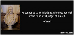 He cannot be strict in judging, who does not wish others to be strict ...