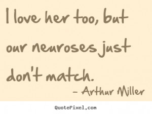 ... , but our neuroses just don't match. Arthur Miller great love quotes