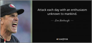 Attack each day with an enthusiasm unknown to mankind. - Jim Harbaugh