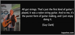 All gut strings. That's just the first kind of guitar I played, it was ...
