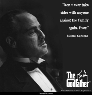 Don't ever take sides against the family – The Godfather