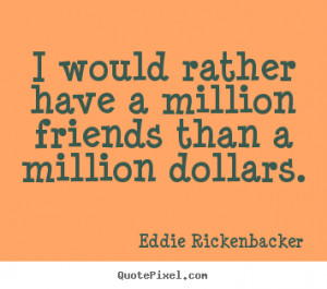 Eddie Rickenbacker Quotes I would rather have a million friends than