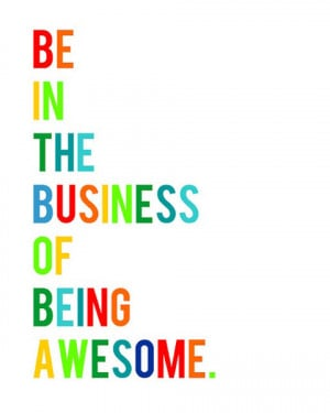 Be in the business of being awesome