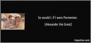 So would I, if I were Parmenion. - Alexander the Great