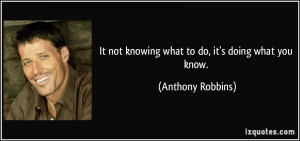 It not knowing what to do, it's doing what you know. - Anthony Robbins