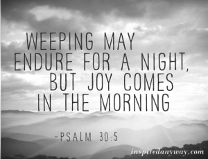 ... May Endure For A Night, But Joy Comes In The Morning. ~ Bible Quote