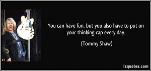 ... but you also have to put on your thinking cap every day. - Tommy Shaw