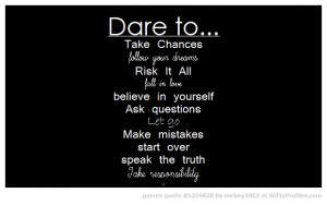 Dare to... Take Chances follow your dreams Risk It All fall in love ...