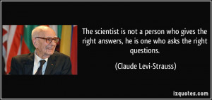 The scientist is not a person who gives the right answers, he is one ...