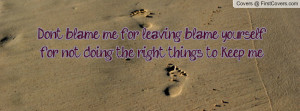 Don't blame me for leaving blame yourself for not doing the right ...