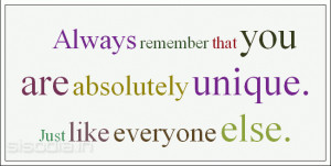 Always remember that you are absolutely unique. Just like everyone ...
