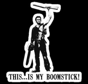 Army of Darkness quote- This is my Boomstick!!