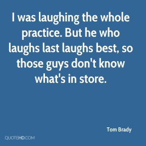 Tom Brady - I was laughing the whole practice. But he who laughs last ...