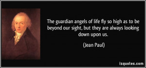 The guardian angels of life fly so high as to be beyond our sight, but ...